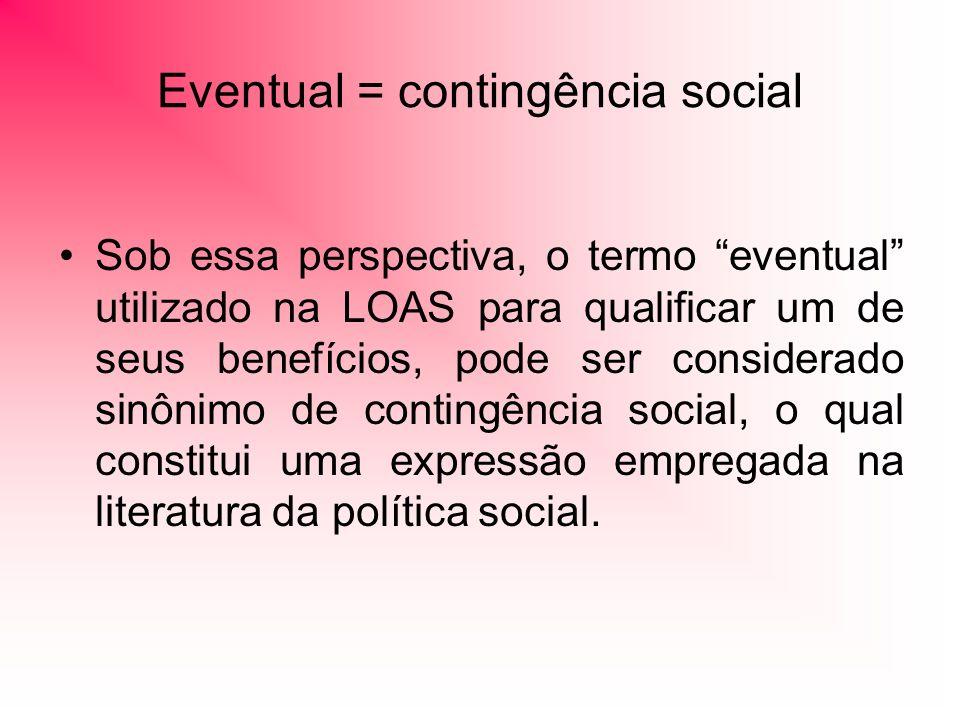 Eventual = contingência social Sob essa perspectiva, o termo eventual utilizado na LOAS para qualificar um de seus benefícios, pode ser considerado sinônimo de contingência social, o qual constitui uma expressão empregada na literatura da política social.