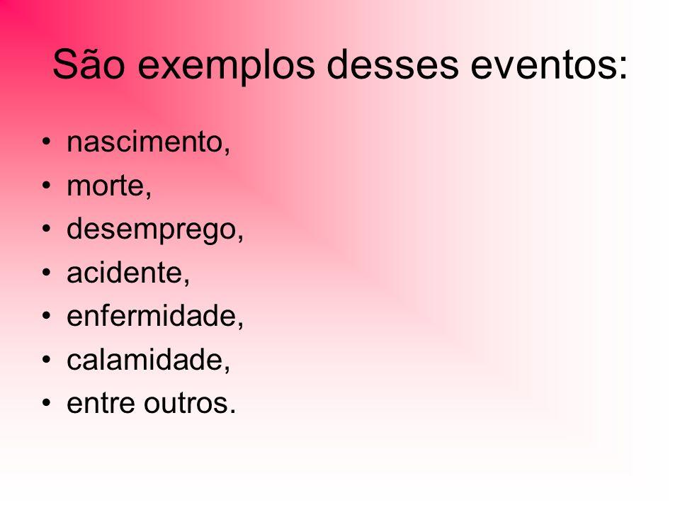 São exemplos desses eventos: nascimento, morte, desemprego, acidente, enfermidade, calamidade, entre outros.