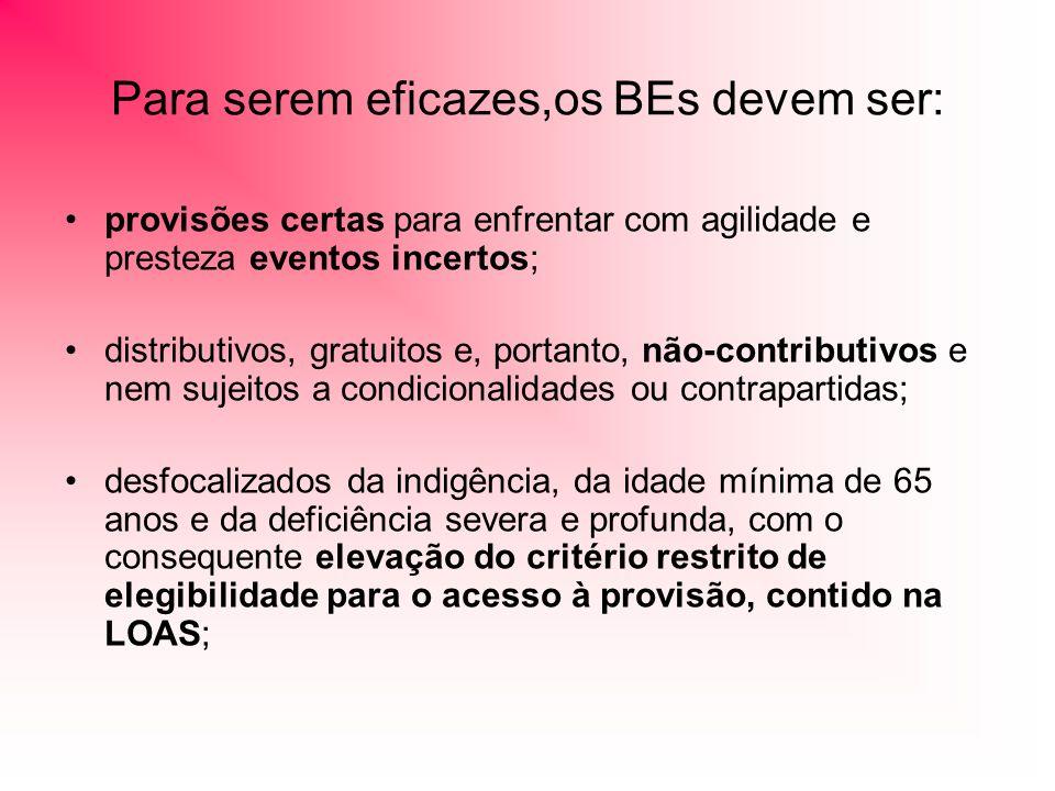 Para serem eficazes,os BEs devem ser: provisões certas para enfrentar com agilidade e presteza eventos incertos; distributivos, gratuitos e, portanto, não-contributivos e nem sujeitos a condicionalidades ou contrapartidas; desfocalizados da indigência, da idade mínima de 65 anos e da deficiência severa e profunda, com o consequente elevação do critério restrito de elegibilidade para o acesso à provisão, contido na LOAS;