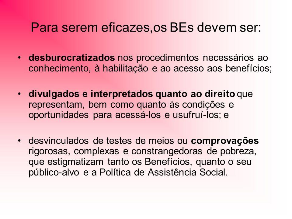 Para serem eficazes,os BEs devem ser: desburocratizados nos procedimentos necessários ao conhecimento, à habilitação e ao acesso aos benefícios; divulgados e interpretados quanto ao direito que representam, bem como quanto às condições e oportunidades para acessá-los e usufruí-los; e desvinculados de testes de meios ou comprovações rigorosas, complexas e constrangedoras de pobreza, que estigmatizam tanto os Benefícios, quanto o seu público-alvo e a Política de Assistência Social.