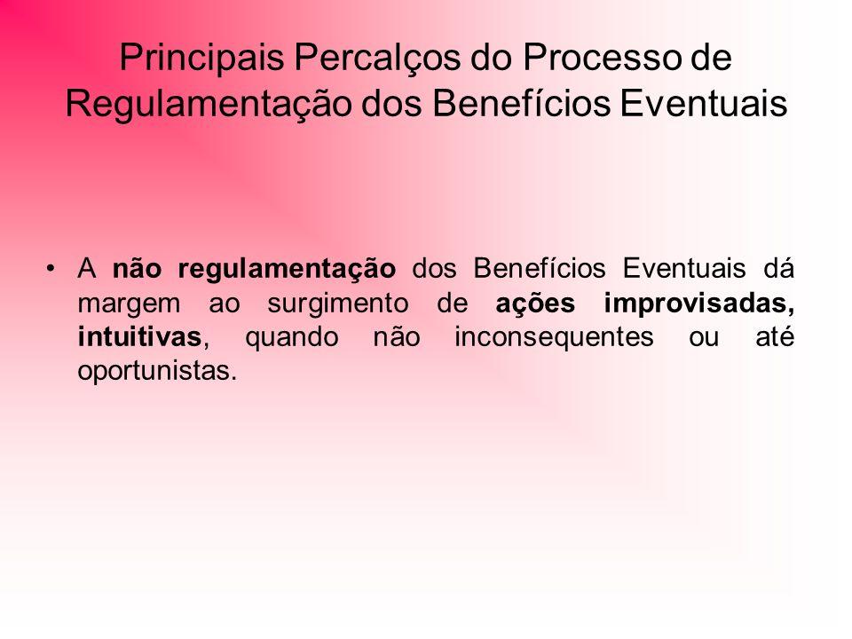 Principais Percalços do Processo de Regulamentação dos Benefícios Eventuais A não regulamentação dos Benefícios Eventuais dá margem ao surgimento de ações improvisadas, intuitivas, quando não inconsequentes ou até oportunistas.