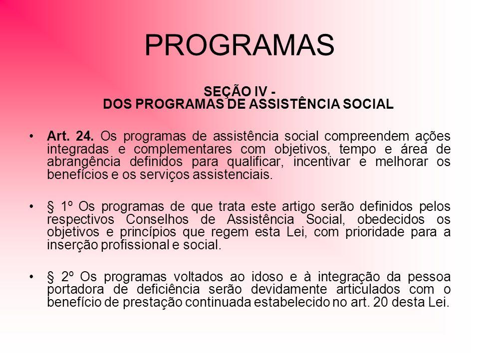PROGRAMAS SEÇÃO IV - DOS PROGRAMAS DE ASSISTÊNCIA SOCIAL Art. 24. Os programas de assistência social compreendem ações integradas e complementares com