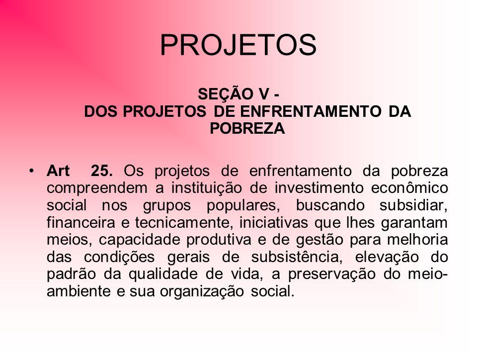 PROJETOS SEÇÃO V - DOS PROJETOS DE ENFRENTAMENTO DA POBREZA Art 25. Os projetos de enfrentamento da pobreza compreendem a instituição de investimento