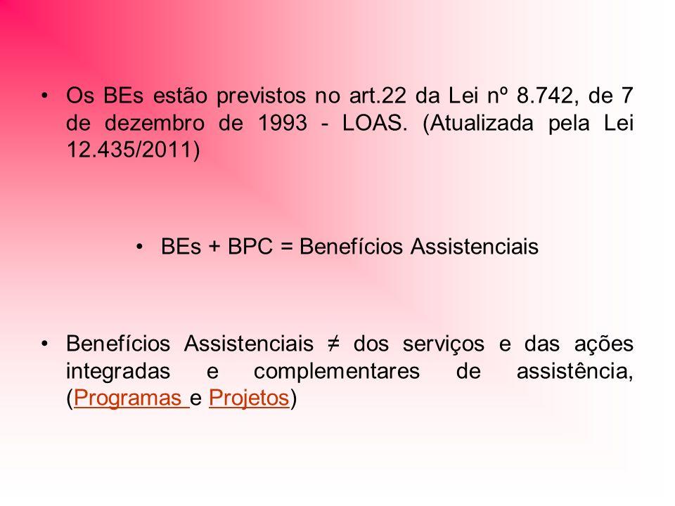 Os BEs estão previstos no art.22 da Lei nº 8.742, de 7 de dezembro de 1993 - LOAS. (Atualizada pela Lei 12.435/2011) BEs + BPC = Benefícios Assistenci