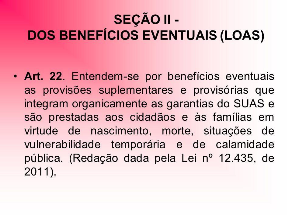 SEÇÃO II - DOS BENEFÍCIOS EVENTUAIS (LOAS) Art. 22. Entendem-se por benefícios eventuais as provisões suplementares e provisórias que integram organic