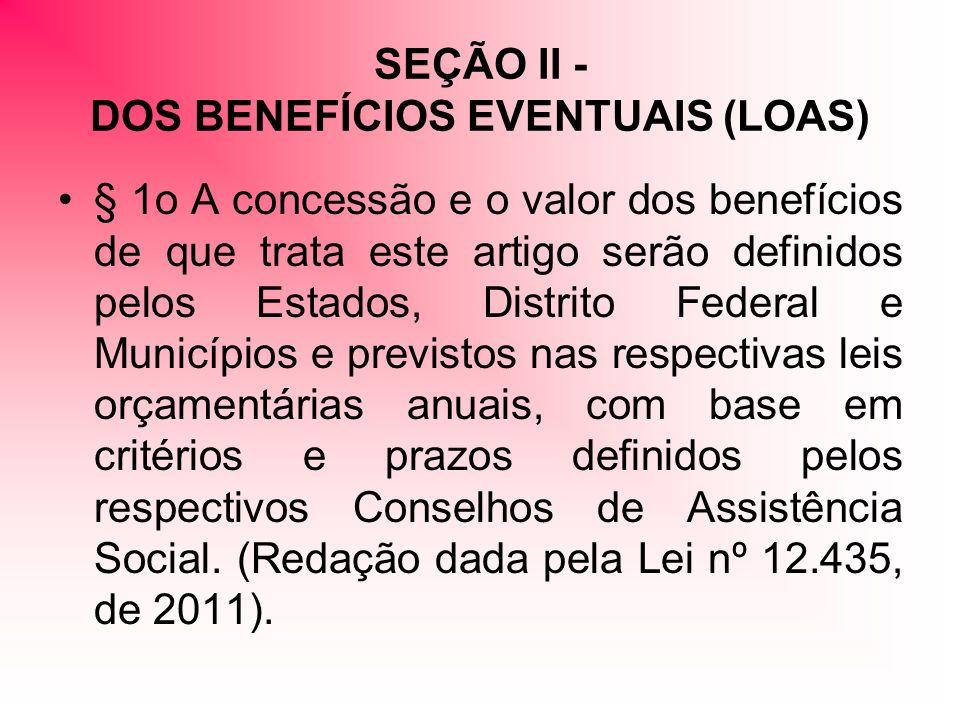 SEÇÃO II - DOS BENEFÍCIOS EVENTUAIS (LOAS) § 1o A concessão e o valor dos benefícios de que trata este artigo serão definidos pelos Estados, Distrito