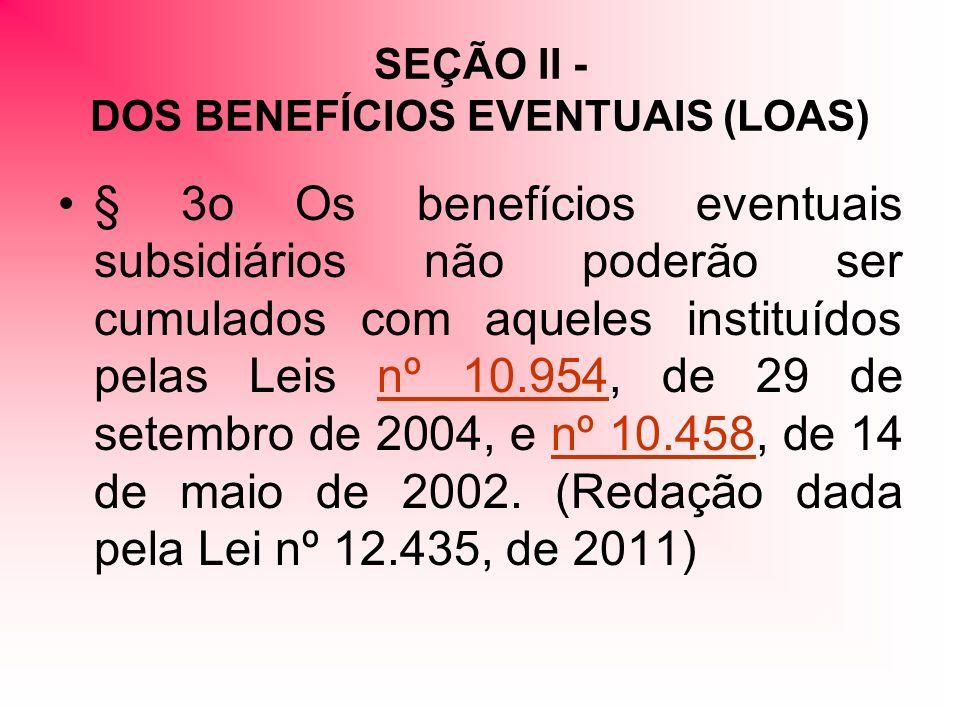SEÇÃO II - DOS BENEFÍCIOS EVENTUAIS (LOAS) § 3o Os benefícios eventuais subsidiários não poderão ser cumulados com aqueles instituídos pelas Leis nº 10.954, de 29 de setembro de 2004, e nº 10.458, de 14 de maio de 2002.