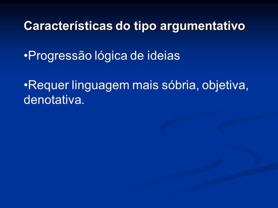 Características do tipo argumentativo Progressão lógica de ideias Requer linguagem mais sóbria, objetiva, denotativa.