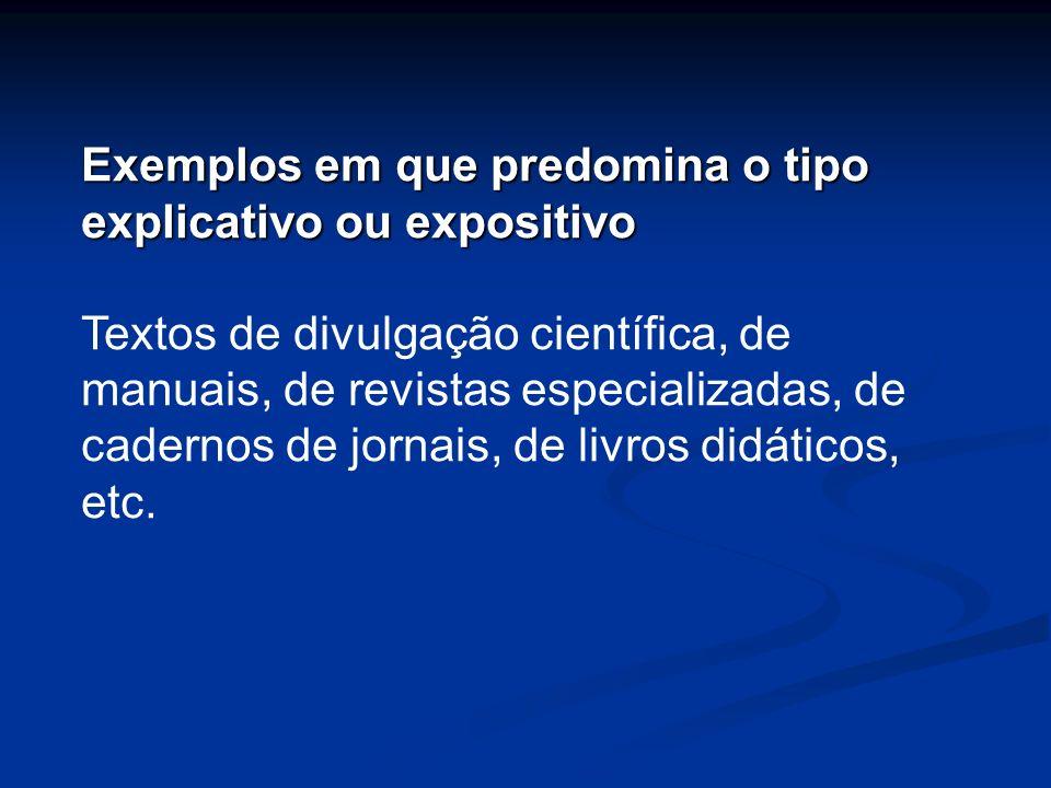Exemplos em que predomina o tipo explicativo ou expositivo Textos de divulgação científica, de manuais, de revistas especializadas, de cadernos de jor