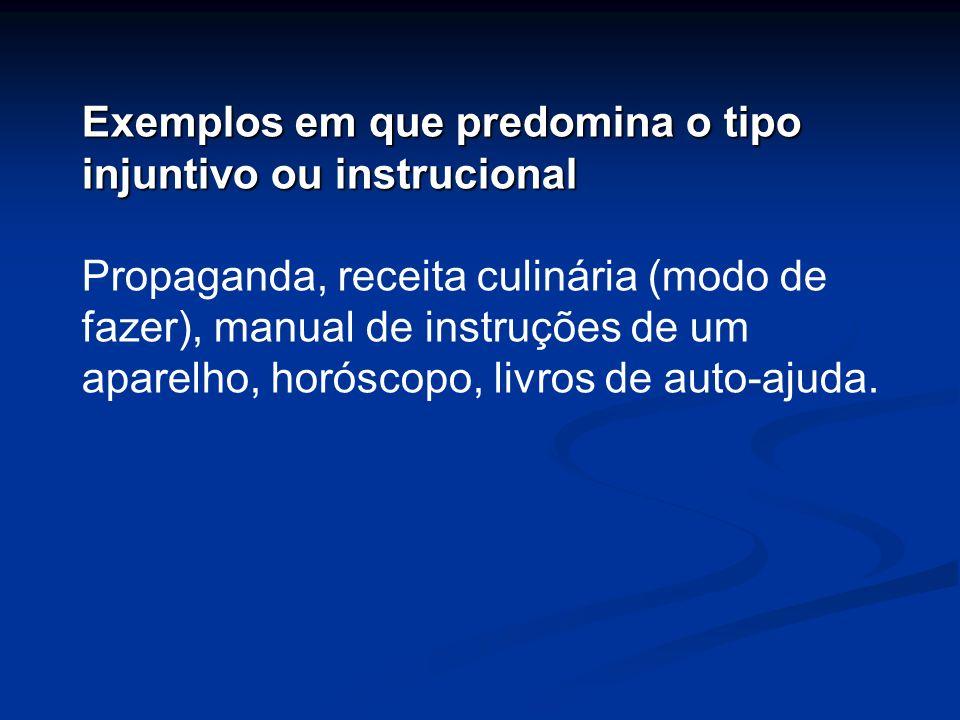 Exemplos em que predomina o tipo injuntivo ou instrucional Propaganda, receita culinária (modo de fazer), manual de instruções de um aparelho, horósco