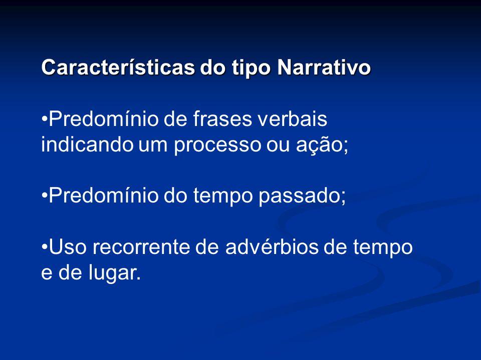 Características do tipo Narrativo Predomínio de frases verbais indicando um processo ou ação; Predomínio do tempo passado; Uso recorrente de advérbios