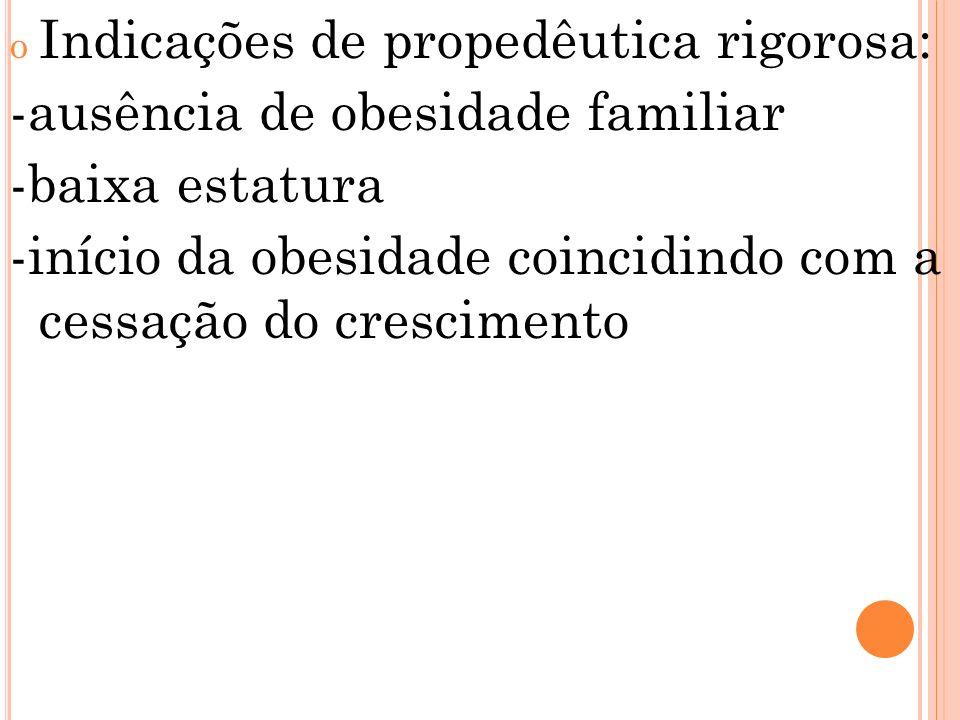 o Indicações de propedêutica rigorosa: -ausência de obesidade familiar -baixa estatura -início da obesidade coincidindo com a cessação do crescimento