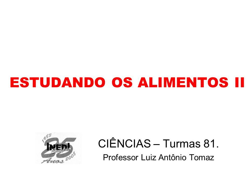 ESTUDANDO OS ALIMENTOS II CIÊNCIAS – Turmas 81. Professor Luiz Antônio Tomaz