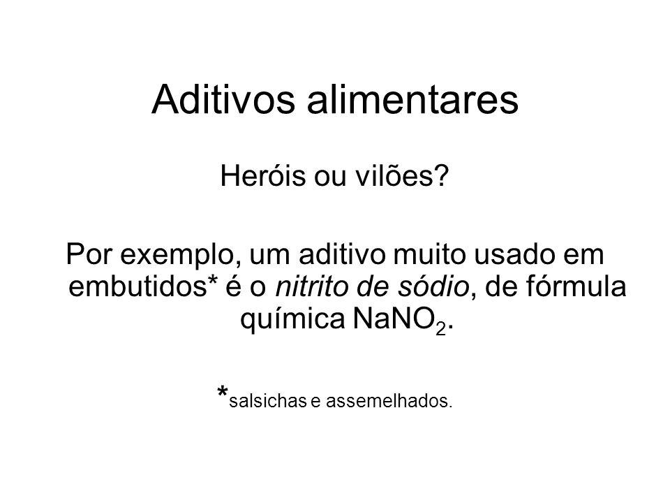 Aditivos alimentares Heróis ou vilões? Por exemplo, um aditivo muito usado em embutidos* é o nitrito de sódio, de fórmula química NaNO 2. * salsichas