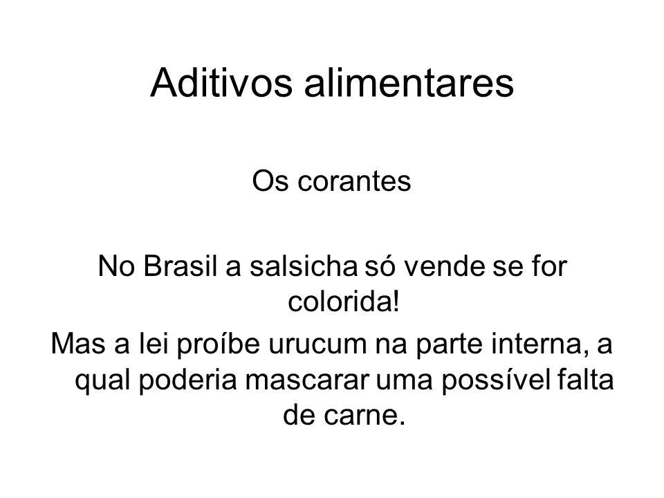 Aditivos alimentares Os corantes No Brasil a salsicha só vende se for colorida! Mas a lei proíbe urucum na parte interna, a qual poderia mascarar uma