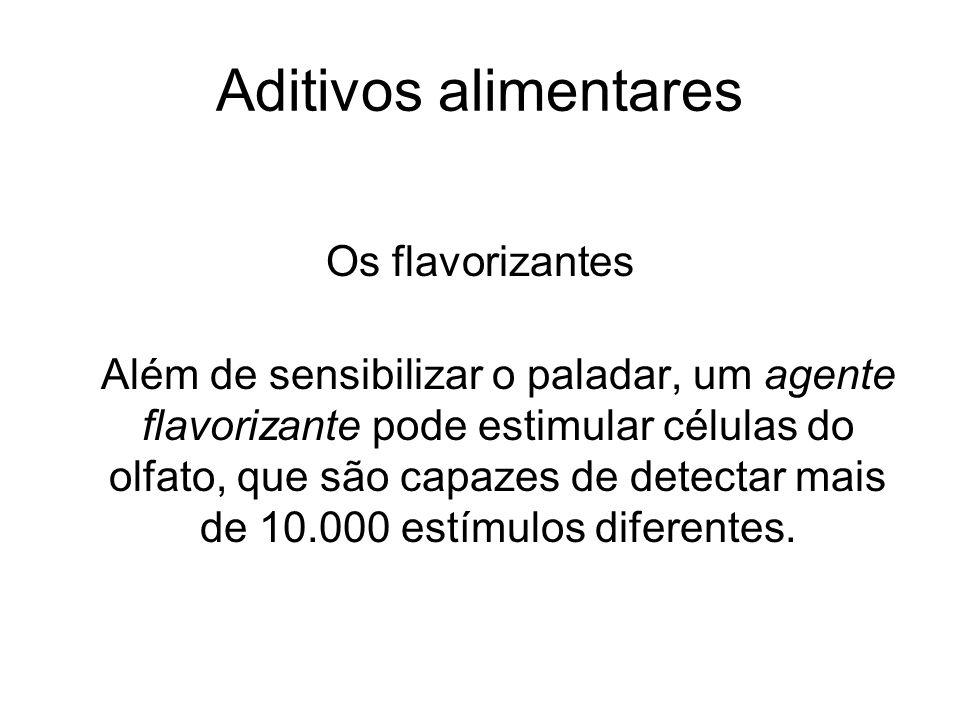 Aditivos alimentares Os flavorizantes Além de sensibilizar o paladar, um agente flavorizante pode estimular células do olfato, que são capazes de dete