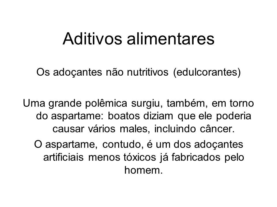 Aditivos alimentares Os adoçantes não nutritivos (edulcorantes) Uma grande polêmica surgiu, também, em torno do aspartame: boatos diziam que ele poder
