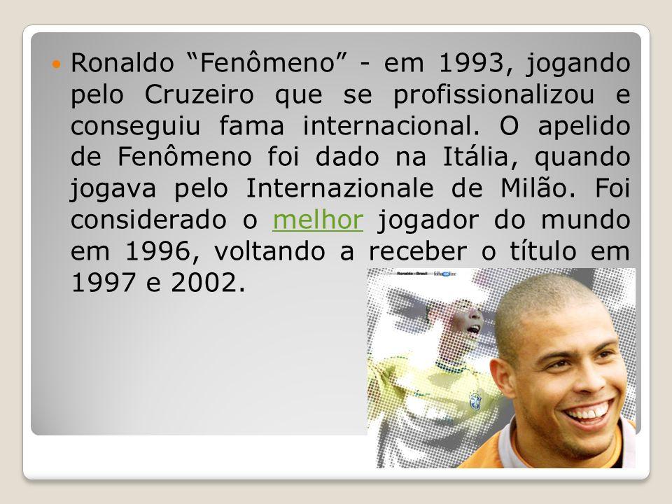Ronaldo Fenômeno - em 1993, jogando pelo Cruzeiro que se profissionalizou e conseguiu fama internacional. O apelido de Fenômeno foi dado na Itália, qu