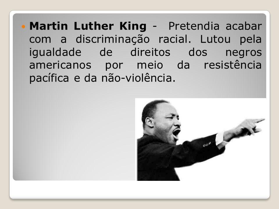 Martin Luther King - Pretendia acabar com a discriminação racial. Lutou pela igualdade de direitos dos negros americanos por meio da resistência pacíf