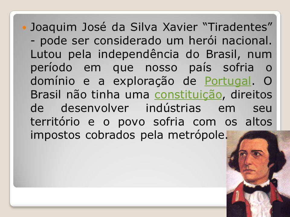 Joaquim José da Silva Xavier Tiradentes - pode ser considerado um herói nacional. Lutou pela independência do Brasil, num período em que nosso país so