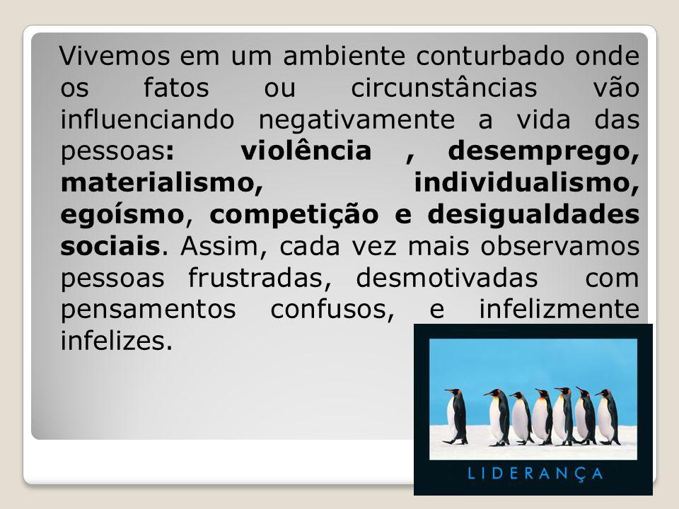 Vivemos em um ambiente conturbado onde os fatos ou circunstâncias vão influenciando negativamente a vida das pessoas: violência, desemprego, materiali