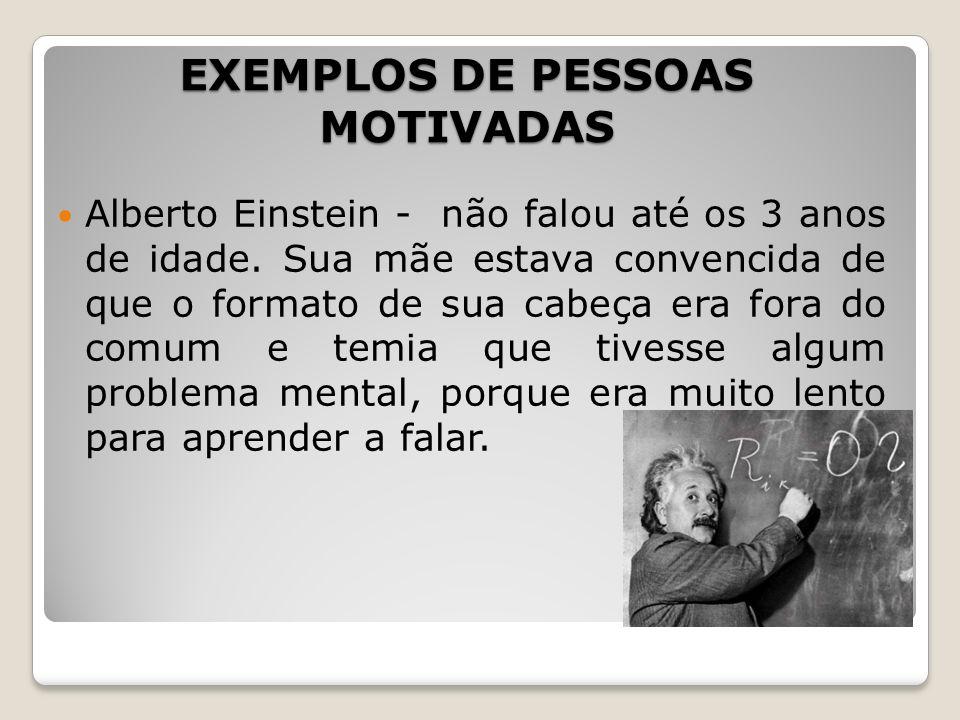 EXEMPLOS DE PESSOAS MOTIVADAS Alberto Einstein - não falou até os 3 anos de idade. Sua mãe estava convencida de que o formato de sua cabeça era fora d