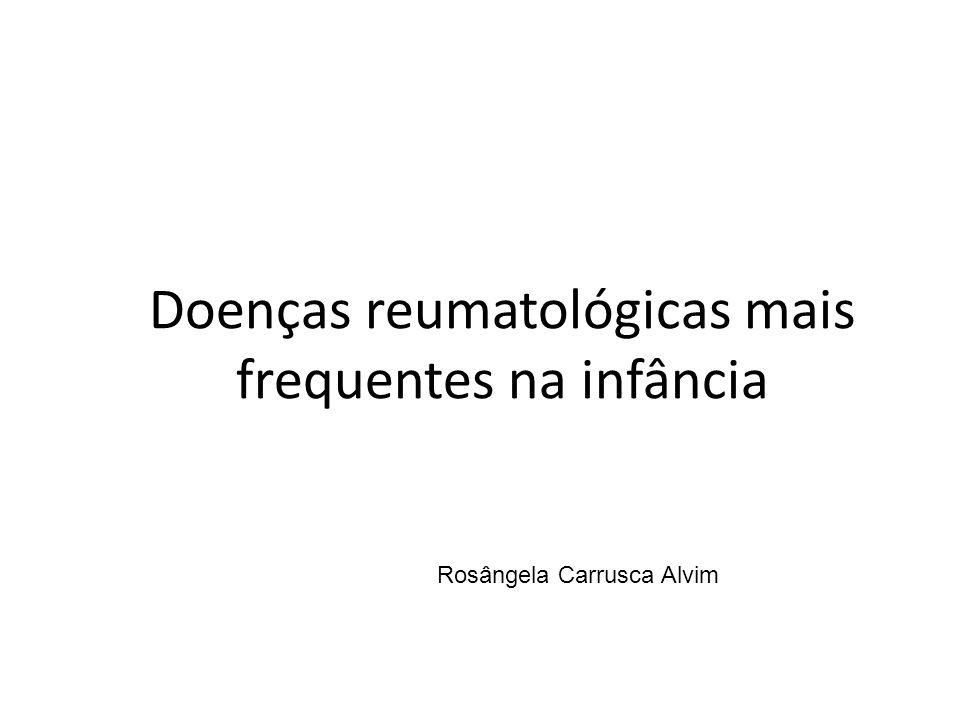 Doenças reumatológicas mais frequentes na infância Rosângela Carrusca Alvim