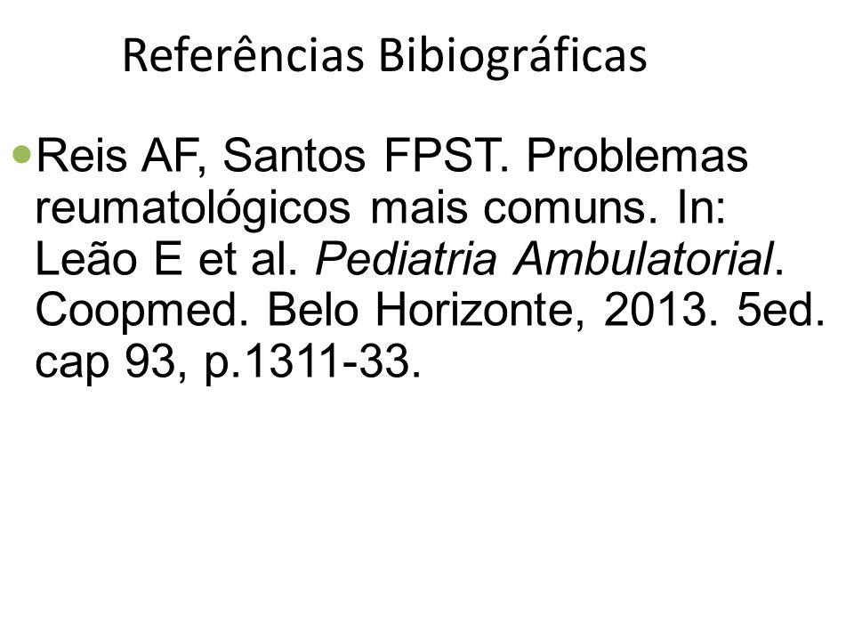 Referências Bibiográficas Reis AF, Santos FPST. Problemas reumatológicos mais comuns. In: Leão E et al. Pediatria Ambulatorial. Coopmed. Belo Horizont