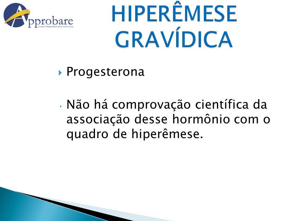 HIPERÊMESE GRAVÍDICA Progesterona Não há comprovação científica da associação desse hormônio com o quadro de hiperêmese.