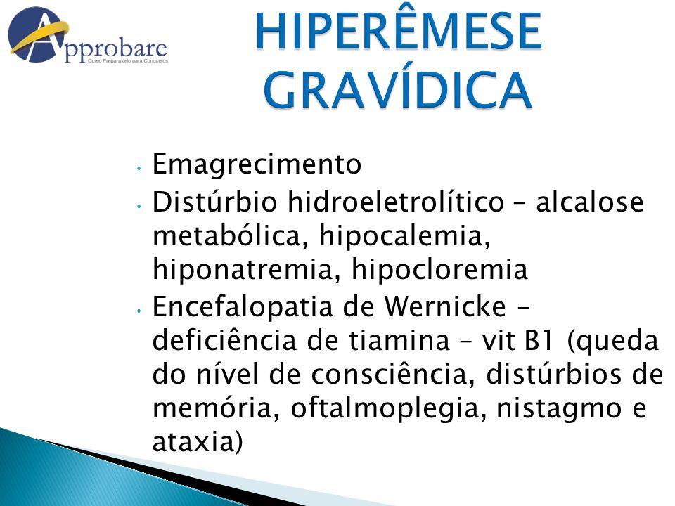 HIPERÊMESE GRAVÍDICA Emagrecimento Distúrbio hidroeletrolítico – alcalose metabólica, hipocalemia, hiponatremia, hipocloremia Encefalopatia de Wernick