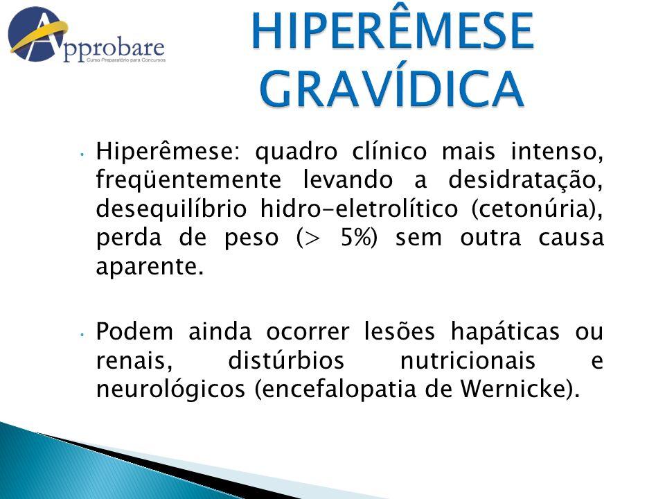 HIPERÊMESE GRAVÍDICA Hiperêmese: quadro clínico mais intenso, freqüentemente levando a desidratação, desequilíbrio hidro-eletrolítico (cetonúria), per