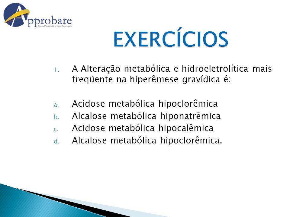 EXERCÍCIOS 1. A Alteração metabólica e hidroeletrolítica mais freqüente na hiperêmese gravídica é: a. Acidose metabólica hipoclorêmica b. Alcalose met