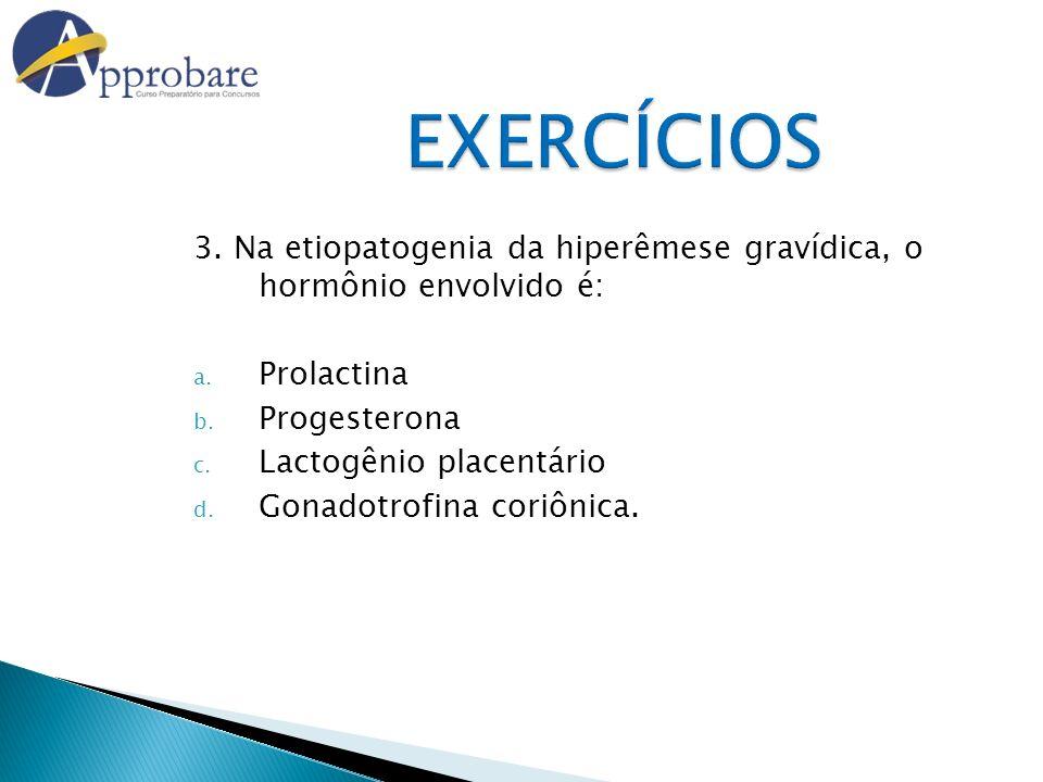 EXERCÍCIOS 3. Na etiopatogenia da hiperêmese gravídica, o hormônio envolvido é: a. Prolactina b. Progesterona c. Lactogênio placentário d. Gonadotrofi