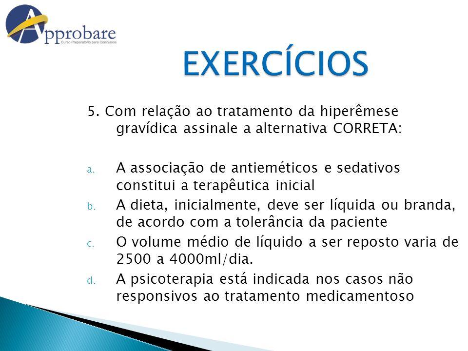 EXERCÍCIOS 5. Com relação ao tratamento da hiperêmese gravídica assinale a alternativa CORRETA: a. A associação de antieméticos e sedativos constitui
