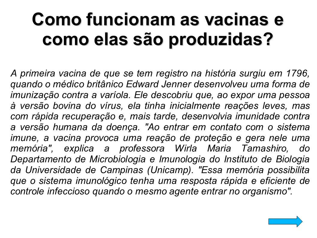 Como funcionam as vacinas e como elas são produzidas? A primeira vacina de que se tem registro na história surgiu em 1796, quando o médico britânico E
