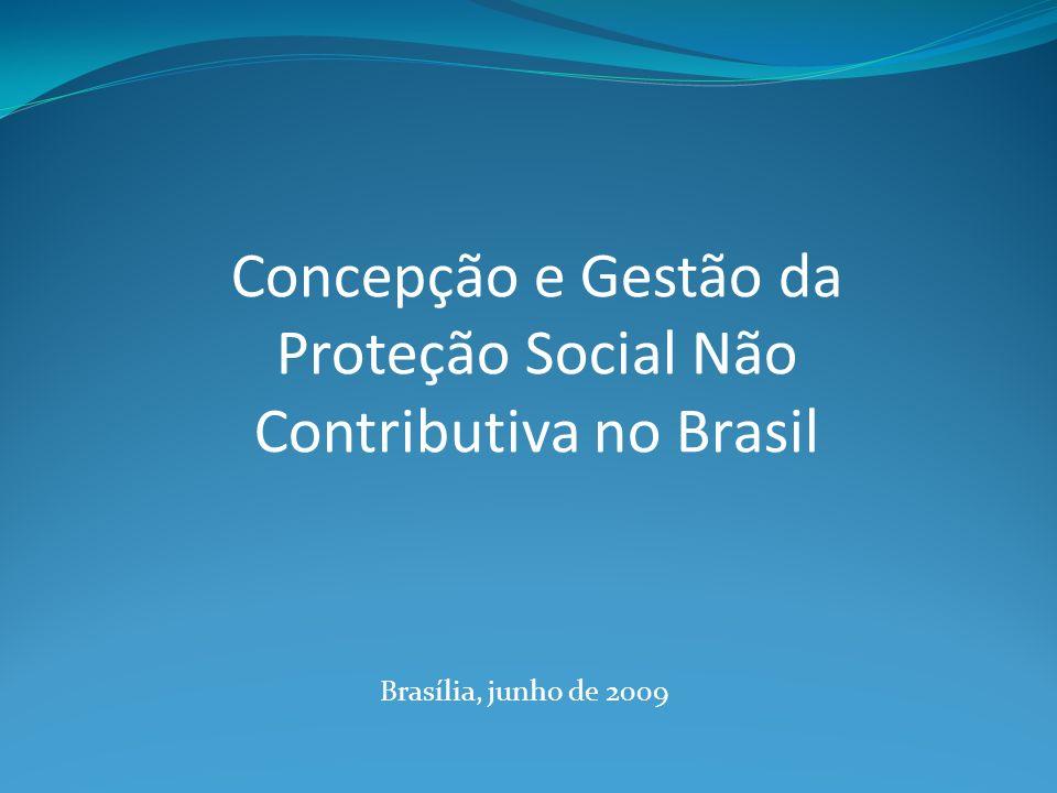Brasília, junho de 2009 Concepção e Gestão da Proteção Social Não Contributiva no Brasil