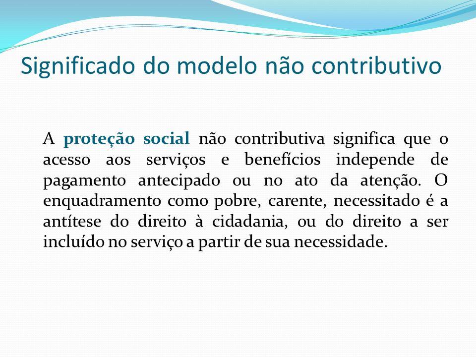 Significado do modelo não contributivo A proteção social não contributiva significa que o acesso aos serviços e benefícios independe de pagamento antecipado ou no ato da atenção.