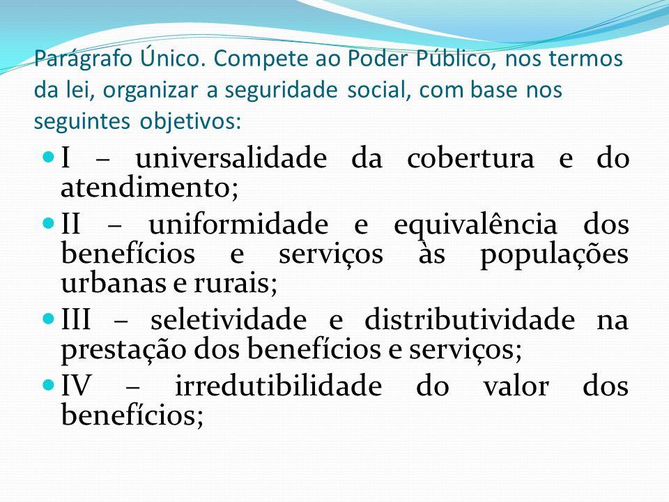 I – universalidade da cobertura e do atendimento; II – uniformidade e equivalência dos benefícios e serviços às populações urbanas e rurais; III – seletividade e distributividade na prestação dos benefícios e serviços; IV – irredutibilidade do valor dos benefícios; Parágrafo Único.