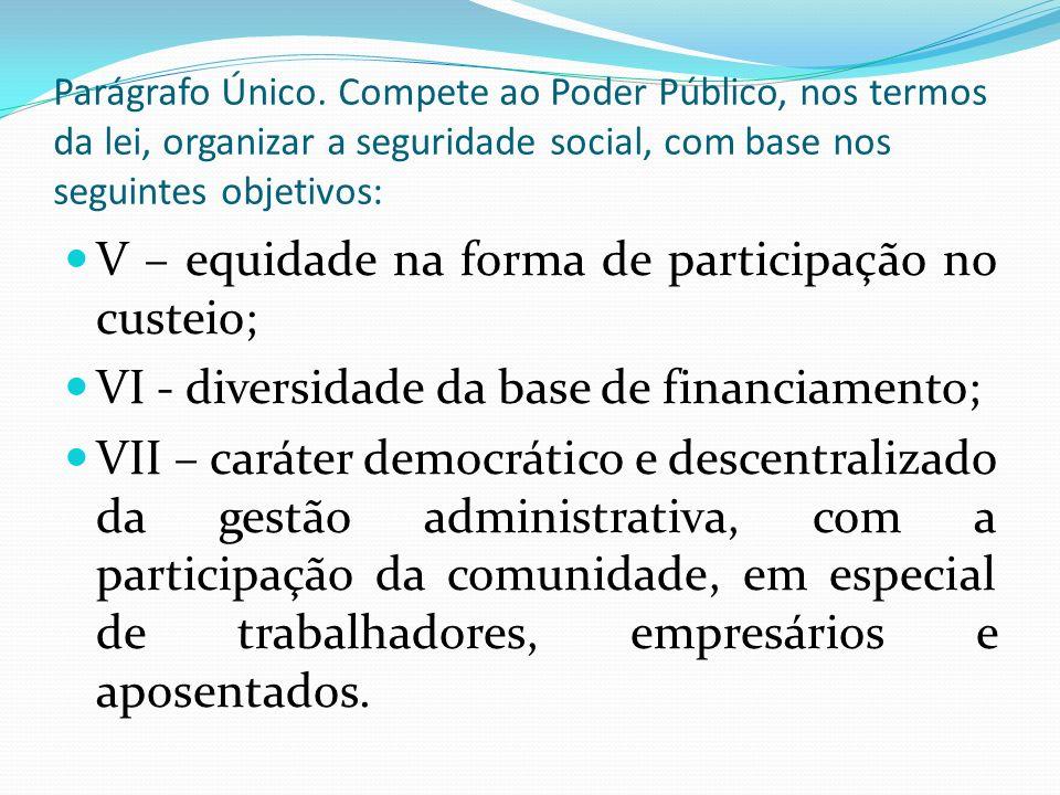 V – equidade na forma de participação no custeio; VI - diversidade da base de financiamento; VII – caráter democrático e descentralizado da gestão administrativa, com a participação da comunidade, em especial de trabalhadores, empresários e aposentados.
