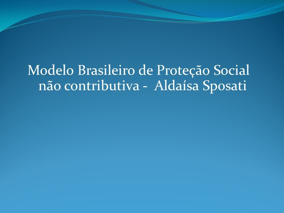 Modelo Brasileiro de Proteção Social não contributiva - Aldaísa Sposati