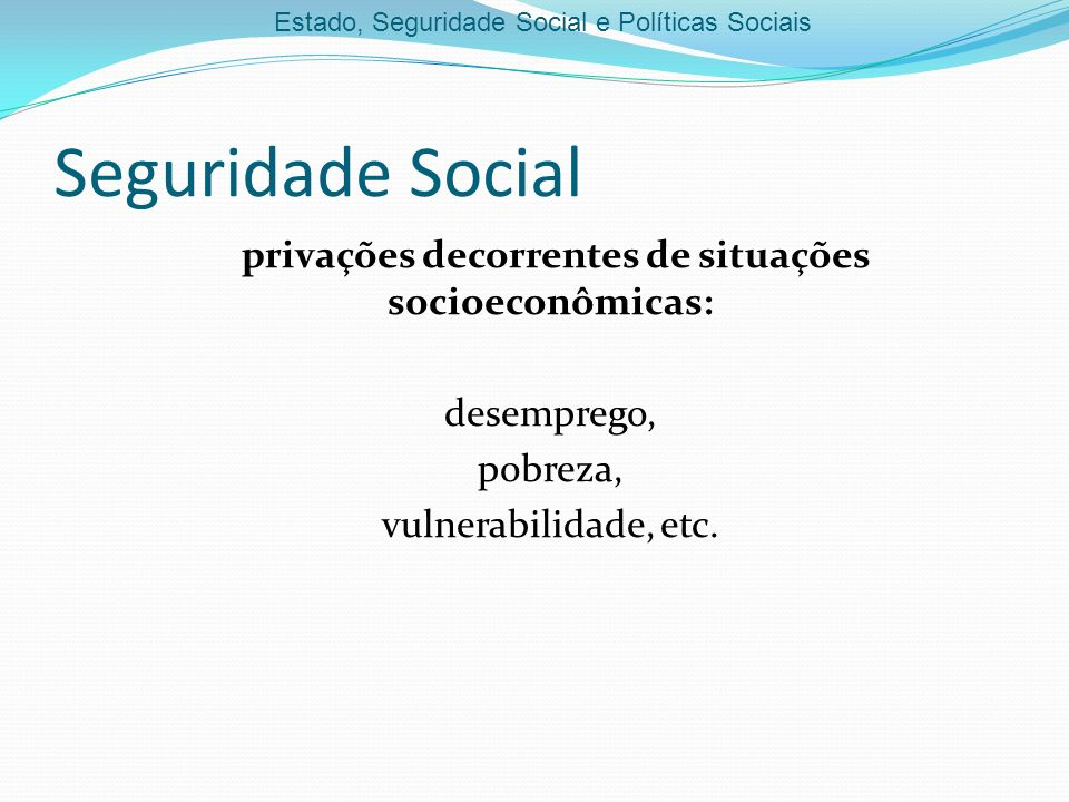 Seguridade Social privações decorrentes de situações socioeconômicas: desemprego, pobreza, vulnerabilidade, etc.