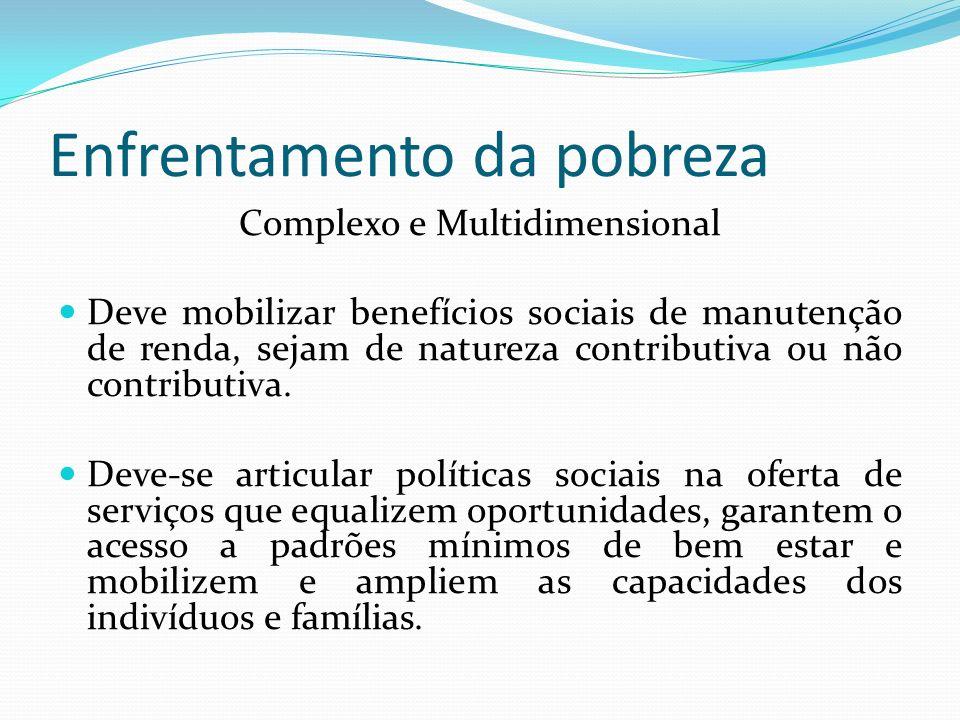 Enfrentamento da pobreza Complexo e Multidimensional Deve mobilizar benefícios sociais de manutenção de renda, sejam de natureza contributiva ou não contributiva.