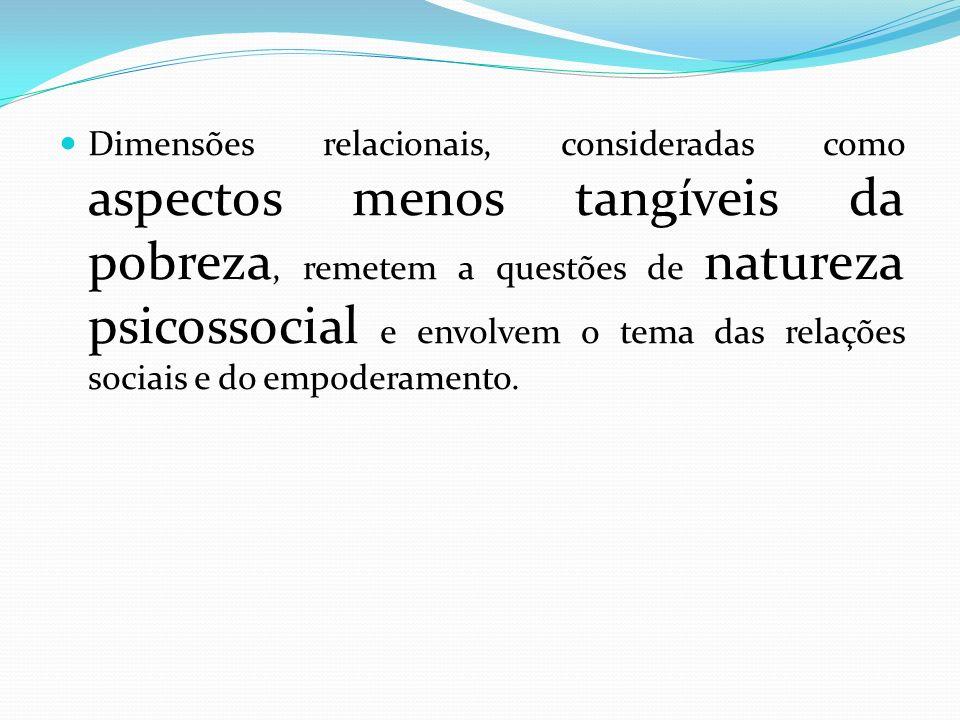Dimensões relacionais, consideradas como aspectos menos tangíveis da pobreza, remetem a questões de natureza psicossocial e envolvem o tema das relações sociais e do empoderamento.