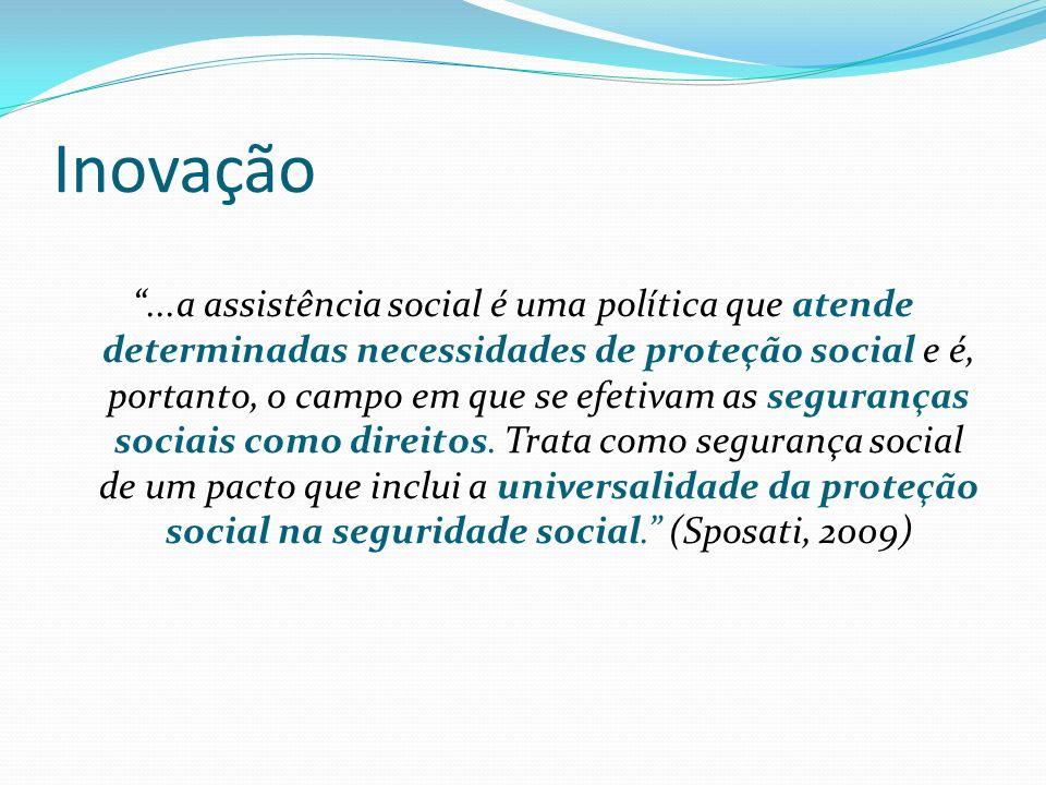 Inovação...a assistência social é uma política que atende determinadas necessidades de proteção social e é, portanto, o campo em que se efetivam as seguranças sociais como direitos.