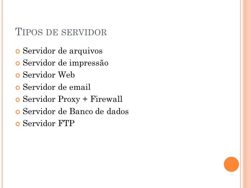 T IPOS DE SERVIDOR Servidor de arquivos Servidor de impressão Servidor Web Servidor de email Servidor Proxy + Firewall Servidor de Banco de dados Serv