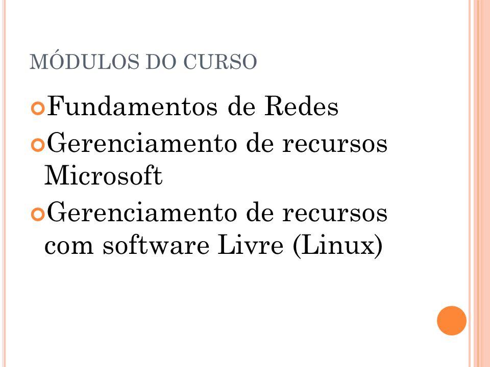 MÓDULOS DO CURSO Fundamentos de Redes Gerenciamento de recursos Microsoft Gerenciamento de recursos com software Livre (Linux)
