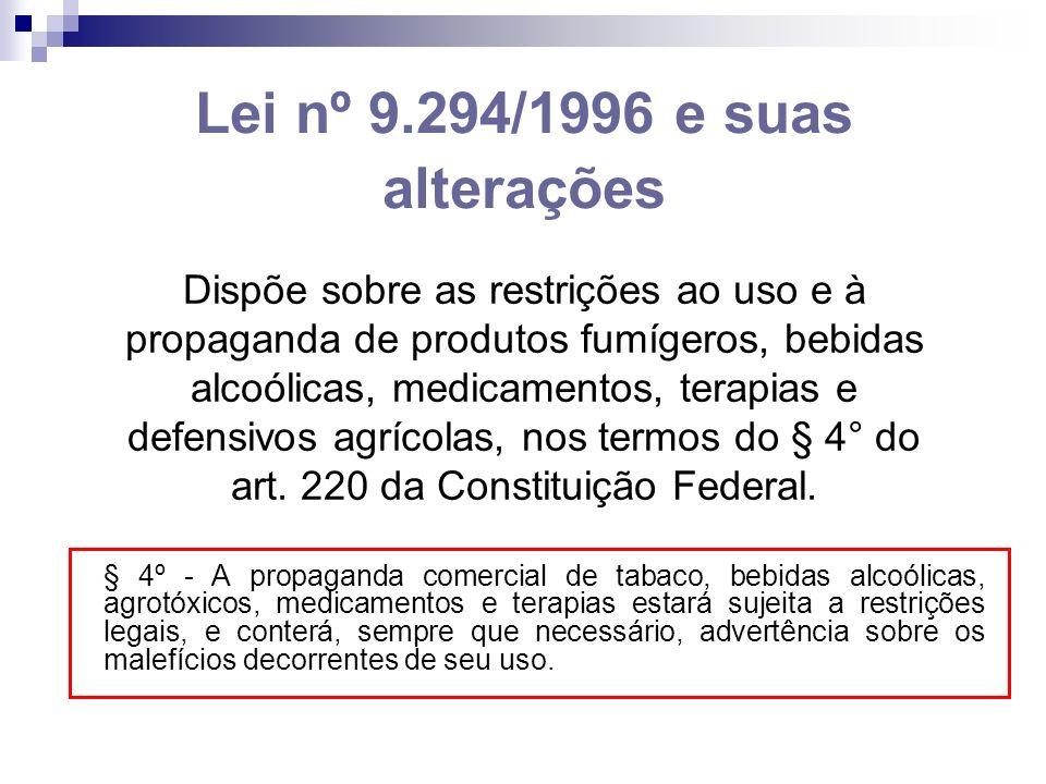Lei nº 9.294/1996 e suas alterações Dispõe sobre as restrições ao uso e à propaganda de produtos fumígeros, bebidas alcoólicas, medicamentos, terapias e defensivos agrícolas, nos termos do § 4° do art.