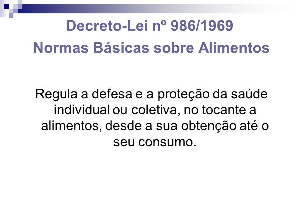 Decreto-Lei nº 986/1969 Normas Básicas sobre Alimentos Regula a defesa e a proteção da saúde individual ou coletiva, no tocante a alimentos, desde a sua obtenção até o seu consumo.