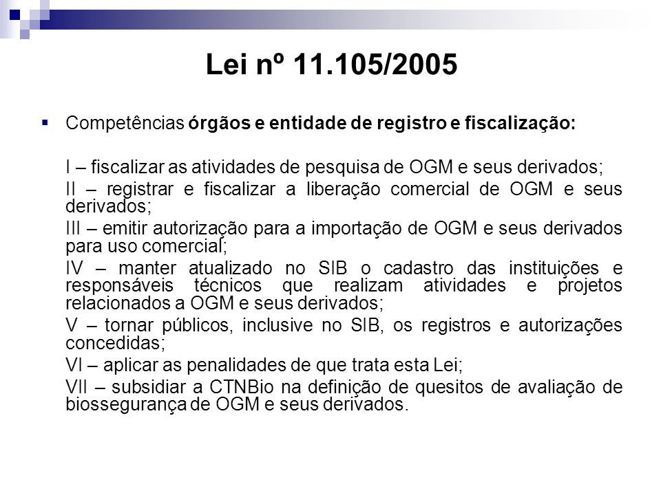 Lei nº 11.105/2005 Competências órgãos e entidade de registro e fiscalização: I – fiscalizar as atividades de pesquisa de OGM e seus derivados; II – r