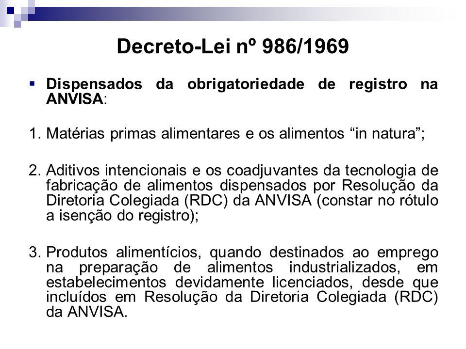 Decreto-Lei nº 986/1969 Dispensados da obrigatoriedade de registro na ANVISA: 1.Matérias primas alimentares e os alimentos in natura; 2.Aditivos intencionais e os coadjuvantes da tecnologia de fabricação de alimentos dispensados por Resolução da Diretoria Colegiada (RDC) da ANVISA (constar no rótulo a isenção do registro); 3.Produtos alimentícios, quando destinados ao emprego na preparação de alimentos industrializados, em estabelecimentos devidamente licenciados, desde que incluídos em Resolução da Diretoria Colegiada (RDC) da ANVISA.